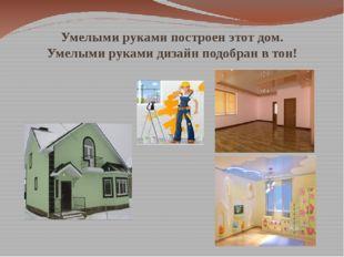 Умелыми руками построен этот дом. Умелыми руками дизайн подобран в тон!
