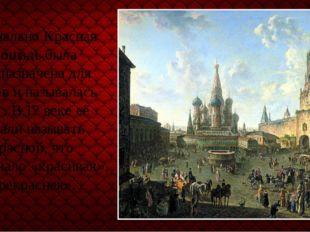 Изначально Красная площадь была предназначена для торгов и называлась Торг. В