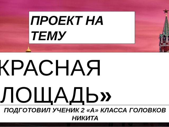 ПРОЕКТ НА ТЕМУ «КРАСНАЯ ПЛОЩАДЬ» ПОДГОТОВИЛ УЧЕНИК 2 «А» КЛАССА ГОЛОВКОВ НИКИТА