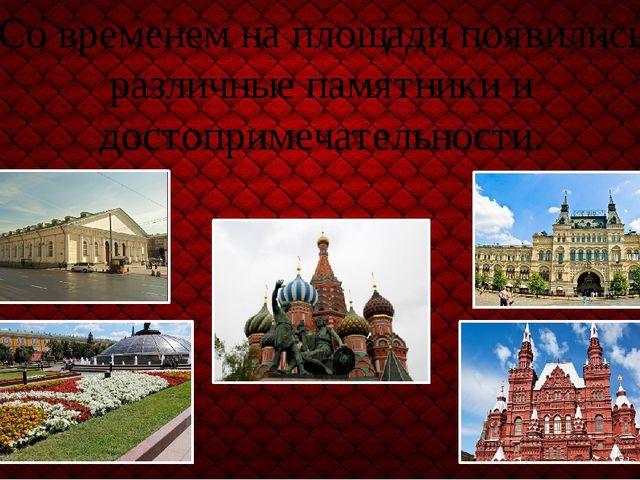 Со временем на площади появились различные памятники и достопримечательности.