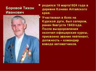 Боровой Тихон Иванович родился 16 марта1924 года в деревне Конево Алтайского