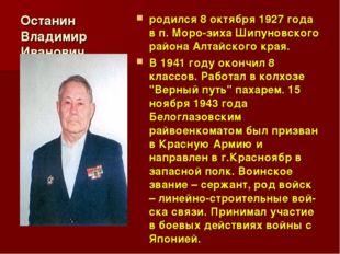 Останин Владимир Иванович родился 8 октября 1927 года в п. Морозиха Шипуновс