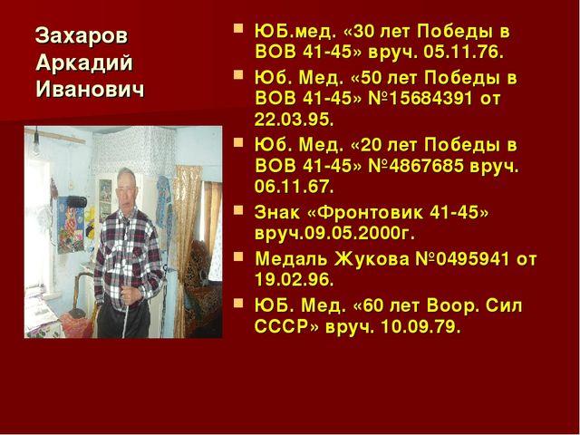 Захаров Аркадий Иванович ЮБ.мед. «30 лет Победы в ВОВ 41-45» вруч. 05.11.76....
