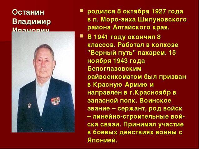 Останин Владимир Иванович родился 8 октября 1927 года в п. Морозиха Шипуновс...