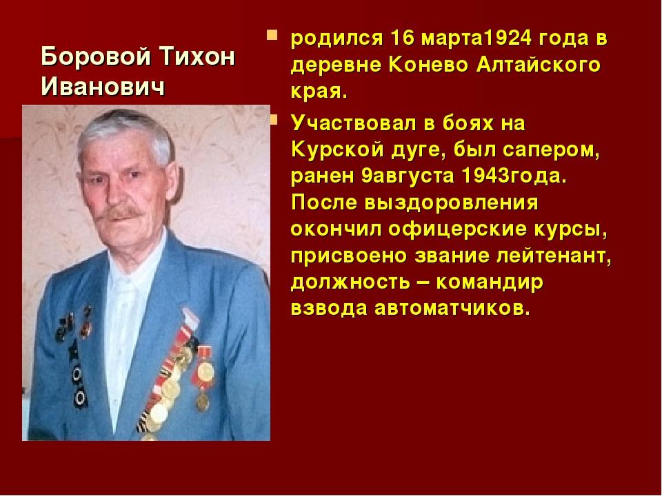 Боровой Тихон Иванович родился 16 марта1924 года в деревне Конево Алтайского...