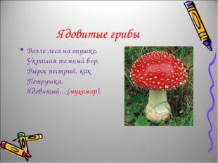 Ядовитые грибы Возле леса на опушке, Украшая темный бор, Вырос пестрый, как П