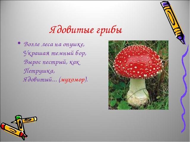 Ядовитые грибы Возле леса на опушке, Украшая темный бор, Вырос пестрый, как П...