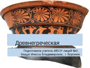 Древнегреческая керамика Подготовила учитель МБОУ лицей №3 Ващук Инесса Влад