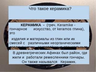 КЕРАМИКА -(греч. Keramike - гончарное искусство, от keramos глина), это из