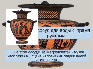 Гидрия-сосуд для воды с тремя ручками На этом сосуде из Метрополитен - музея