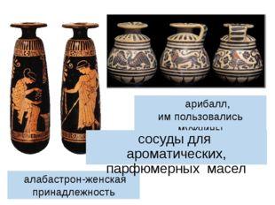 алабастрон-женская принадлежность арибалл, им пользовались мужчины сосуды дл