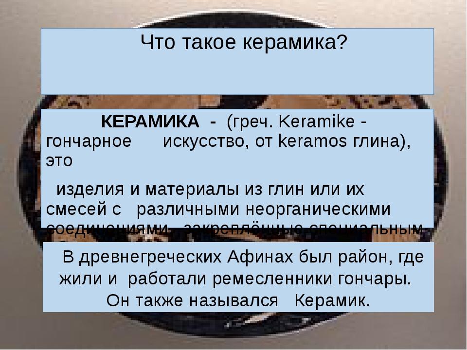 КЕРАМИКА -(греч. Keramike - гончарное искусство, от keramos глина), это из...