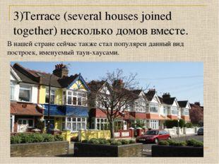 3)Terrace (several houses joined together) несколько домов вместе. В нашей ст