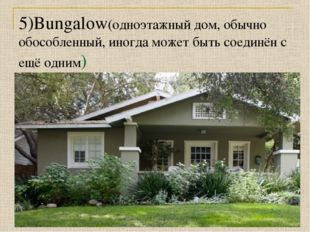 5)Bungalow(одноэтажный дом, обычно обособленный, иногда может быть соединён с