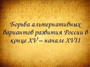 Борьба альтернативных вариантов развития России в конце XV – начале XVII