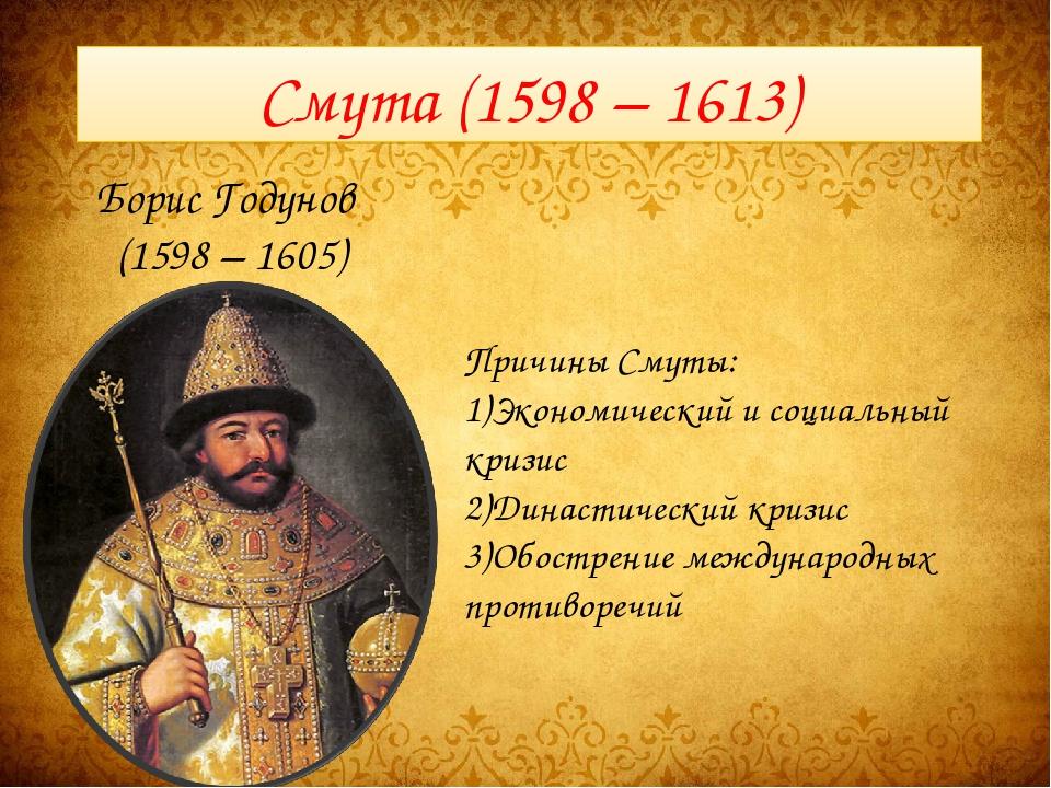 Смута (1598 – 1613) Борис Годунов (1598 – 1605) Причины Смуты: Экономический...
