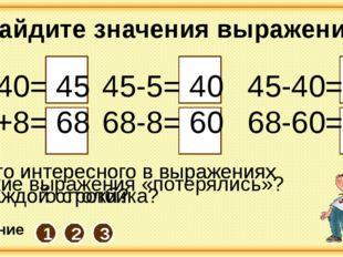 5+40= 45 60+8= 68 45-5= 40 68-8= 60 45-40= 5 68-60= 8 Найдите значения выраж