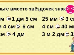 Вставьте вместо звёздочек знаки 15 см 1 дм 5 см 3 м 2 дм 32 дм 4 см 40 мм 2