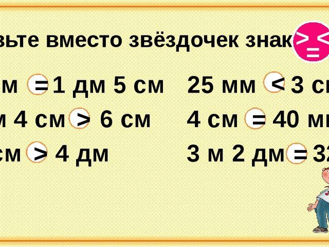 Вставьте вместо звёздочек знаки 15 см 1 дм 5 см 3 м 2 дм 32 дм 4 см 40 мм 2...