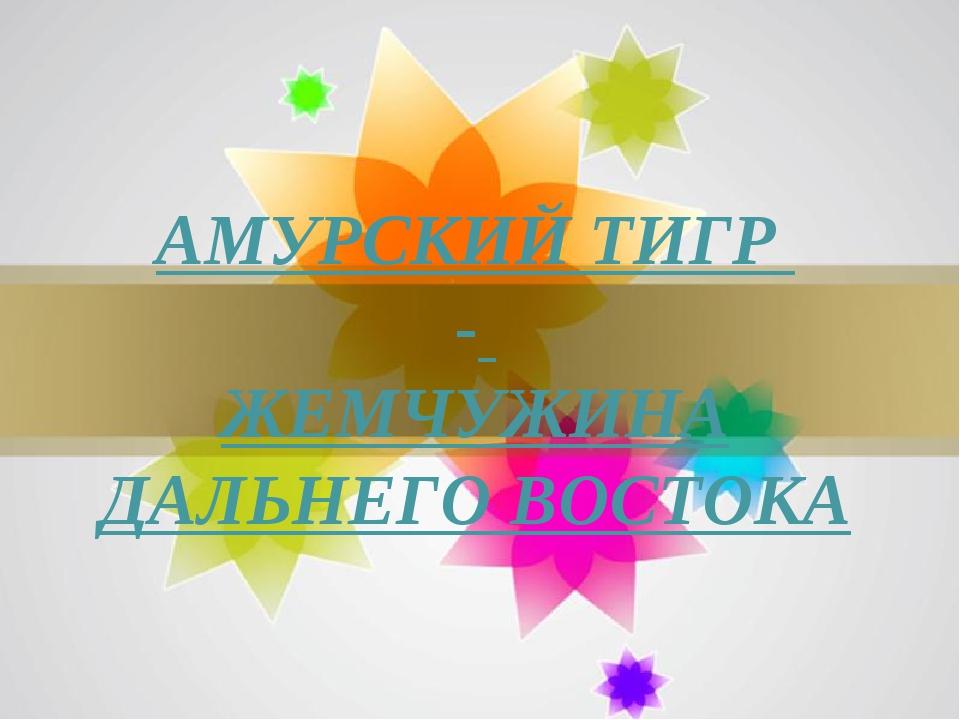 АМУРСКИЙ ТИГР - ЖЕМЧУЖИНА ДАЛЬНЕГО ВОСТОКА Page *