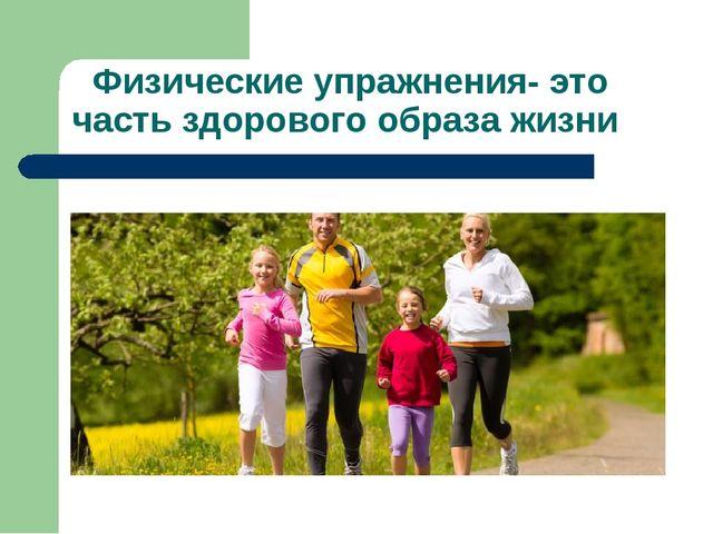 Физические упражнения- это часть здорового образа жизни