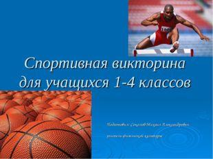 Спортивная викторина для учащихся 1-4 классов Подготовил: Соколов Михаил Алек