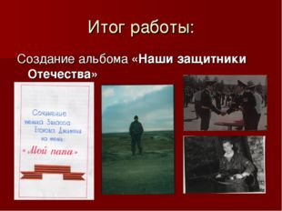 Итог работы: Создание альбома «Наши защитники Отечества»