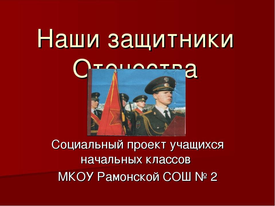 Наши защитники Отечества Социальный проект учащихся начальных классов МКОУ Ра...