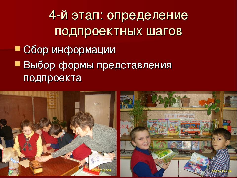 4-й этап: определение подпроектных шагов Сбор информации Выбор формы представ...