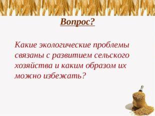 Вопрос? Какие экологические проблемы связаны с развитием сельского хозяйства