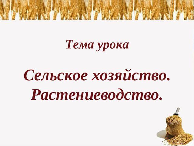 Тема урока Сельское хозяйство. Растениеводство.