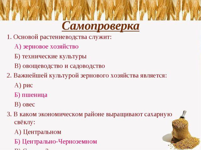 Самопроверка 1. Основой растениеводства служит: А) зерновое хозяйство Б) те...