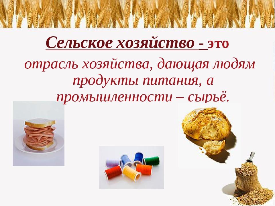 Сельское хозяйство - это отрасль хозяйства, дающая людям продукты питания, а...