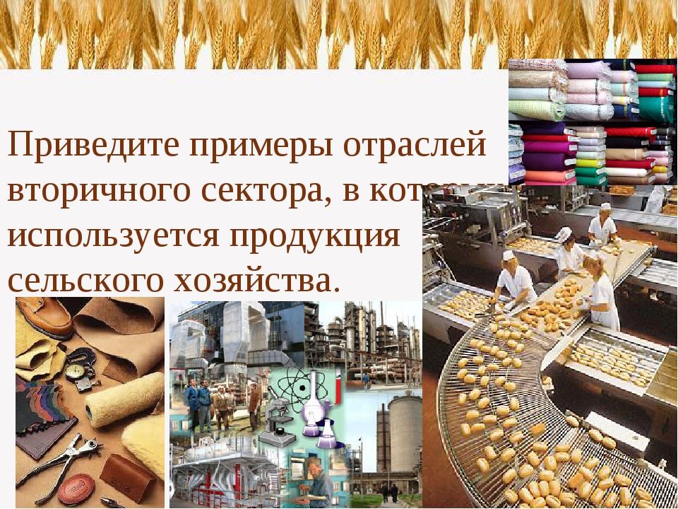 Приведите примеры отраслей вторичного сектора, в которых используется продук...