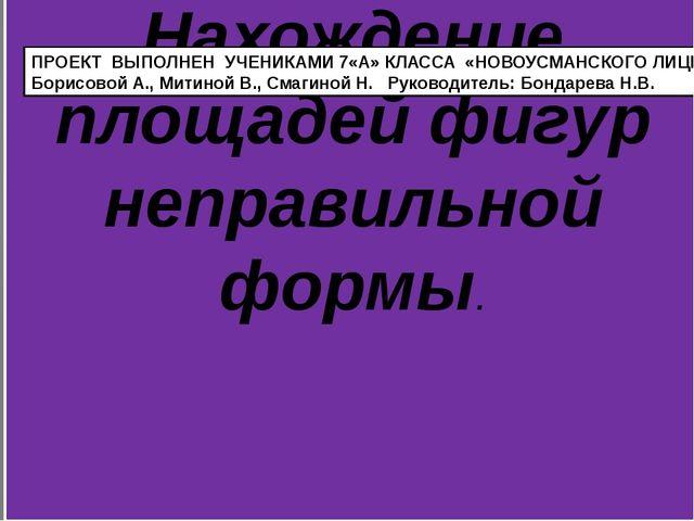 Нахождение площадей фигур неправильной формы. ПРОЕКТ ВЫПОЛНЕН УЧЕНИКАМИ 7«А»...