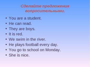 Сделайте предложения вопросительными. You are a student. He can read. They ar