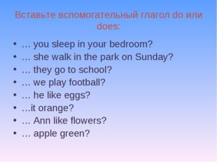 Вставьте вспомогательный глагол do или does: … you sleep in your bedroom? … s