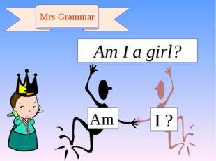 Am I ? Mrs Grammar Am I a girl?