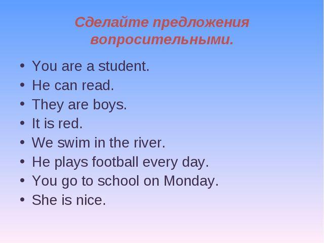 Сделайте предложения вопросительными. You are a student. He can read. They ar...