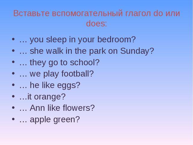 Вставьте вспомогательный глагол do или does: … you sleep in your bedroom? … s...