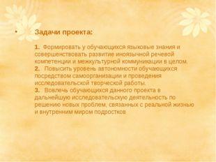 Задачи проекта: 1. Формировать у обучающихся языковые знания и совершенствова