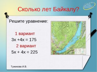 Сколько лет Байкалу? Решите уравнение: 1 вариант 3х +4х = 175 2 вариант 5х +