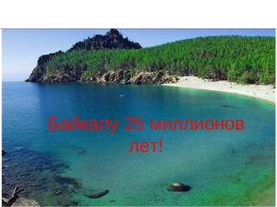 Байкалу 25 миллионов лет!