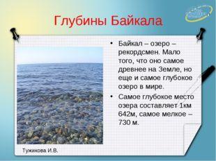 Глубины Байкала Байкал – озеро – рекордсмен. Мало того, что оно самое древнее