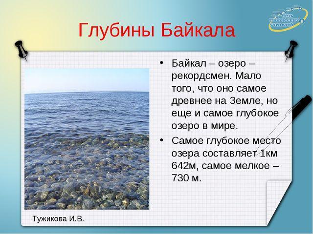 Глубины Байкала Байкал – озеро – рекордсмен. Мало того, что оно самое древнее...