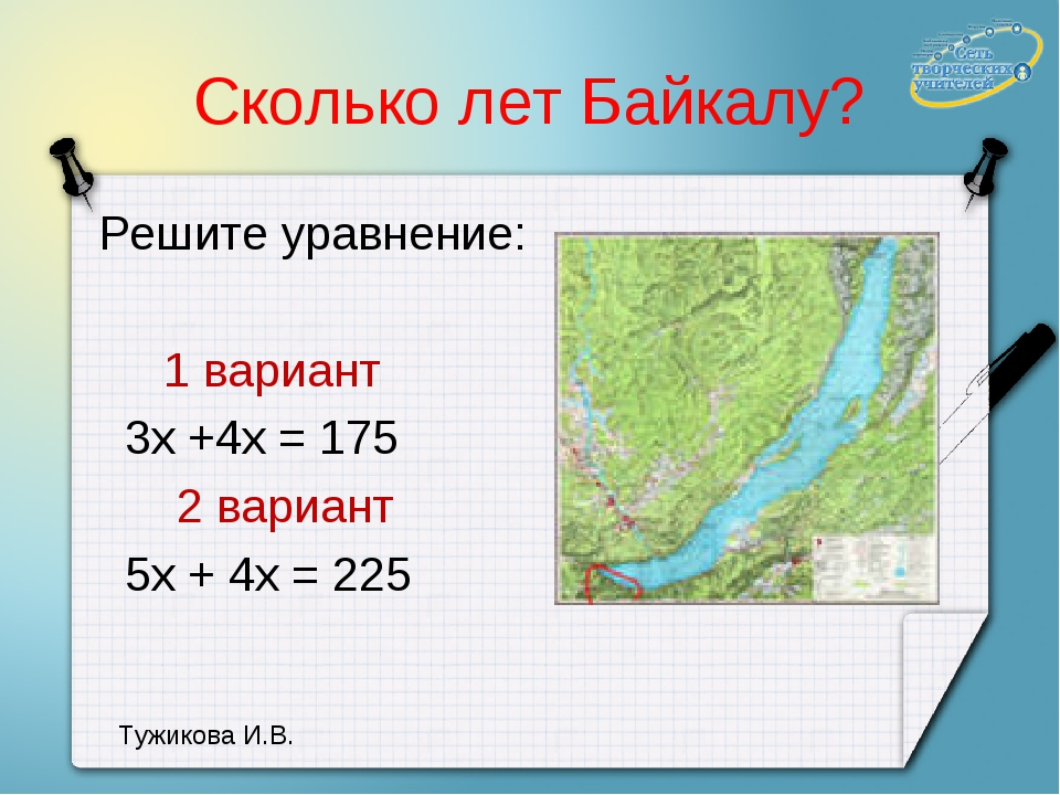 Сколько лет Байкалу? Решите уравнение: 1 вариант 3х +4х = 175 2 вариант 5х +...