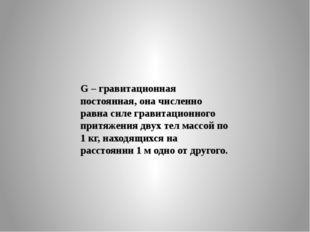 G – гравитационная постоянная, она численно равна силе гравитационного притяж