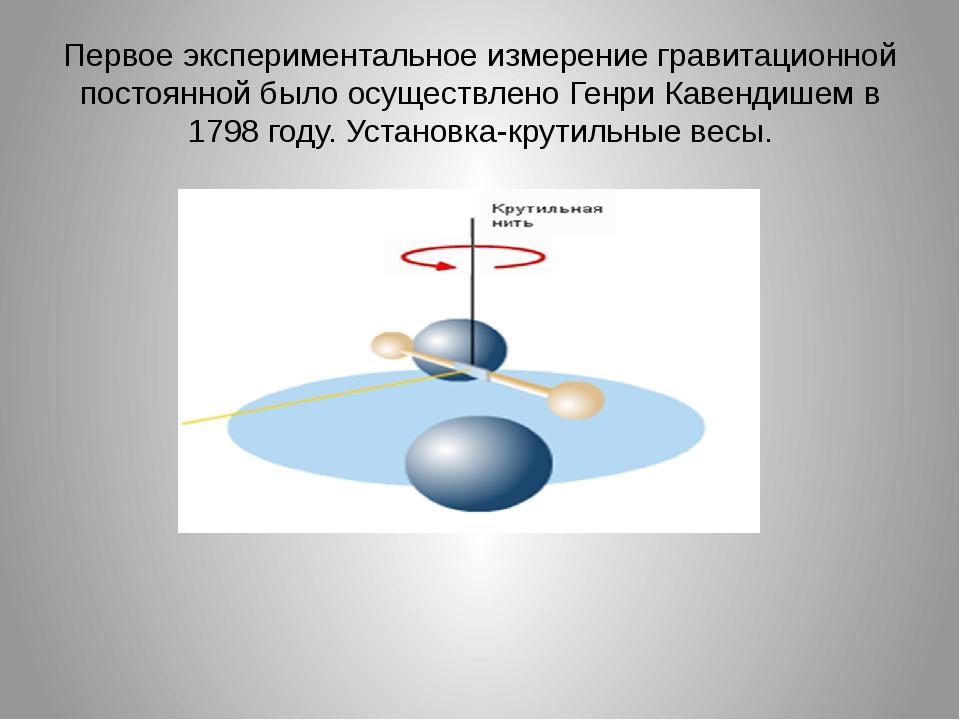 Первое экспериментальное измерение гравитационной постоянной было осуществлен...