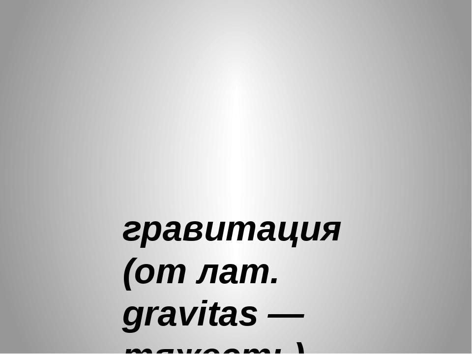 гравитация (от лат. gravitas — тяжесть)