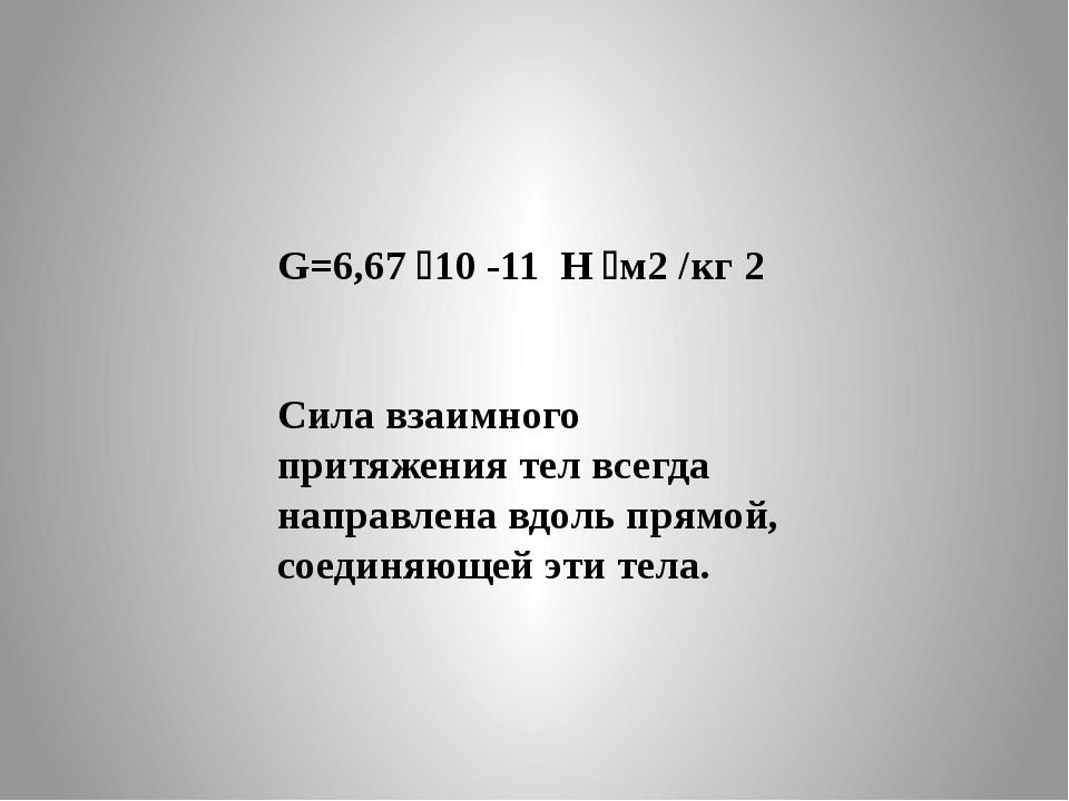 G=6,67 10 -11 Н м2 /кг 2 Сила взаимного притяжения тел всегда направлена вд...